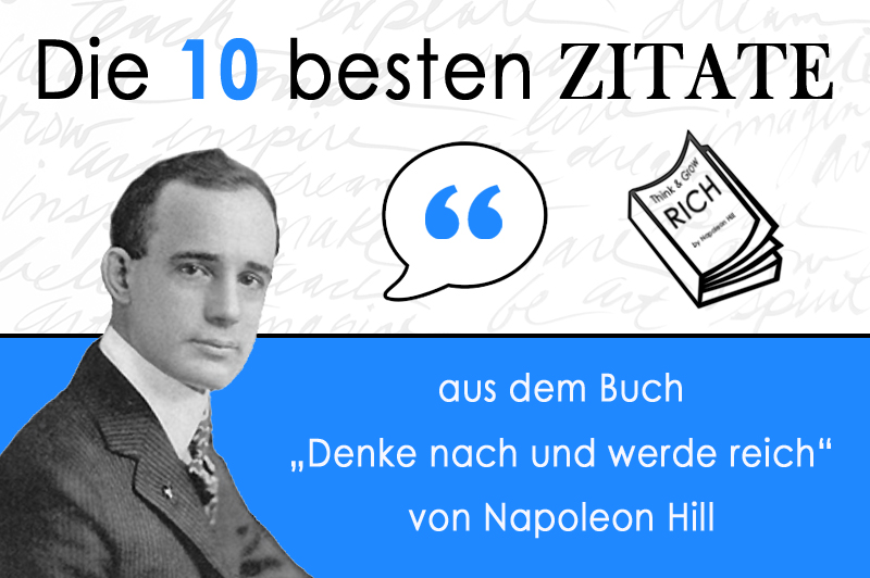 """Die 10 besten Zitate aus dem Buch """"Denke nach und werde reich"""" von Napoleon Hill  Das weltweit über 60 Millionen Mal verkaufte Buch """"Denke nach und werde reich"""" von Napoleon Hill, ist eins der besten Bücher, wenn es um den Einblick in das Leben der erfolgreichen Menschen geht. Das Buch beschreibt nicht nur die 13 Gesetze des Erfolgs, sondern gibt dir auch die nötige Motivation und Inspiration, um deine Ziele zu erreichen."""